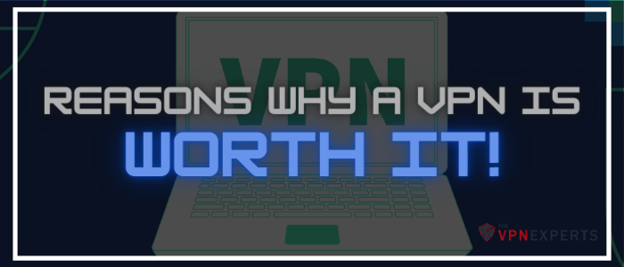 Reasons why a VPN is worth it Thevpnexperts